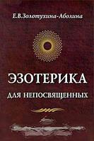 Е. В. Золотухина-Аболина Эзотерика для непосвященных, или Нерасколдованный мир