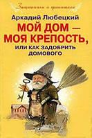 Аркадий Любецкий Мой дом - моя крепость, или Как задобрить домового