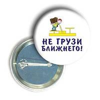 """Закатной значок с приколом круглый """"Не грузи ближнего"""""""
