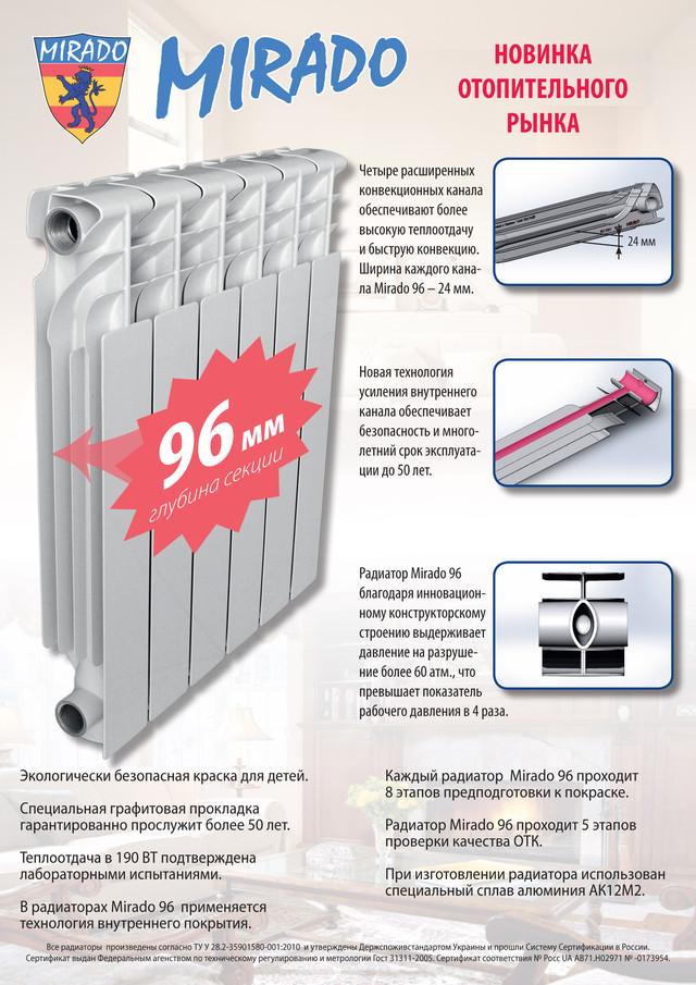 """Купить алюминиевые и биметаллические радиаторы отопления MIRADO. Алюминиевые радиаторы  MIRADO изготовлены из материала, обладающего повышенной теплопроводностью, но одновременно предъявляющего повышенные требования к химическому составу теплоносителя. В нашем ассортименте представлена торговая марка: """"Mirado"""" ( Украина). Рабочее давление - 16 bar. Теплоноситель - вода или водяные растворы. Биметаллический радиатор отопления Mirado (Испания). Правильное распределение конвекции теплого воздуха достигнуто за счет двух лепестков расположенных в верхней части, металл покрытый алюминием делает прочным и надежным радиатором. Биметаллический радиатор Mirado выдерживает давление до 30 атм., что существенно расширяет возможности установки в любых самых требовательных помещениях по техники эксплуатации данного теплового оборудования."""