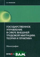 Малышев Евгений Александрович Государственное управление в сфере внешней трудовой миграции: теория и практика