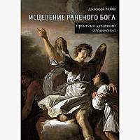 Джеффри Рафф Исцеление раненого Бога. Практика духовного соединения