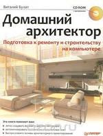 Виталий Булат Домашний архитектор. Подготовка к ремонту и строительству на компьютере (+ CD-ROM)