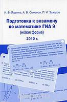 И. В. Ященко, А. В. Семенов, П. И. Захаров Подготовка к экзамену по математике ГИА 9 (новая форма) 2010 г.