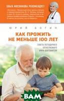 Богин Юрий Николаевич Как прожить не меньше 100 лет. Советы легендарного отечественного врача-долгожителя