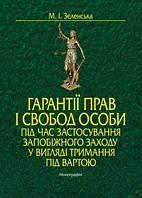 М.І. Зеленська Гарантії прав і свобод особи під час застосування запобіжного заходу у вигляді тримання під вартою. Монографія