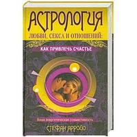Астрология любви, секса и отношений: как привлечь счастье. Ваша энергетическая совместимость. Арройо С.