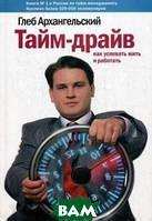 Архангельский Глеб Алексеевич Тайм-драйв. Как успевать жить и работать