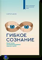 Гибкое сознание Новый взгляд на психологию развития взрослых и детей