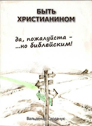 Быть христианином. Да, пожалуйста - ... но библейским! Вальдемар Сардачук, фото 2