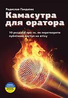 Камасутра для оратора. 10 розділів про те, як перетворити публічний виступ на втіху Радислав Гандапас