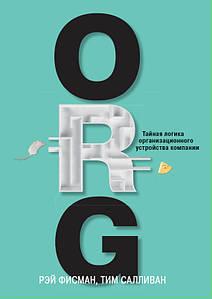 ORG. Тайная логика организационного устройства компании. Рэй Фисман, Тим Салливан