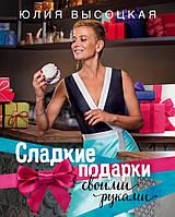 Высоцкая Ю. Сладкие подарки своими руками