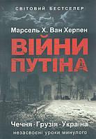 Марсель Х. Ван Херпен Війни Путіна.Чечня.Грузія.Україна:незасвоєнні уроки минулого