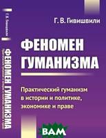 Г. В. Гивишвили Феномен гуманизма. Практический гуманизм в истории и политике, экономике и праве