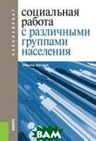 Басов Н.Ф. под ред. и др. Социальная работа с различными группами населения (для бакалавров). Учебное пособие