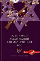 Тетяна Пахомова Я, ти і наш мальований і немальований Бог