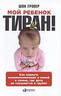 Мой ребенок – тиран! Как вернуть взаимопонимание и покой в семью, где дети не слушаются и грубят Шон Гровер
