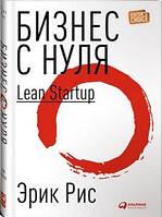 Эрик Рис Бизнес с нуля: Метод Lean Startup для быстрого тестирования идей и выбора бизнес-модели