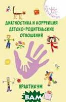Истратова Оксана Николаевна Диагностика и коррекция детско-родительских отношений. Практикум