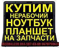 Покупаю,скупаю, куплю нерабочие ноутбуки, компьютеры, мониторы, комплектующие по Киеву $Рассмотрю все варианты
