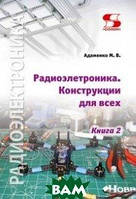 Адаменко Михаил Васильевич Радиоэлектроника. Конструкции для всех. Книга 2