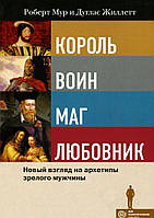 Король, воин, маг, любовник: новый взгляд на архетипы зрелого мужчины. Мур, Жиллетт