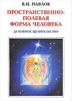 Пространственно-полевая форма человека. Духовное целительство. Павлов В.