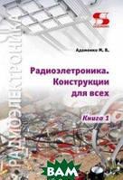 Адаменко Михаил Васильевич Радиоэлектроника Конструкции для всех. Книга 1