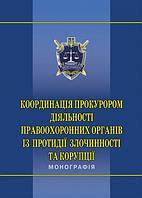 За заг. ред. М. П. Пшонки Координація прокурором діяльності правоохоронних органів із протидії злочинності та корупції: моногр