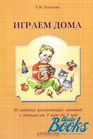 Татьяна Николаевна Толкачева Играем дома. 10 готовых развивающих занятий с детьми от 1 года до 3 лет
