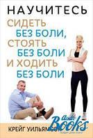 Крейг Уильямсон Научитесь сидеть без боли, стоять без боли и ходить без боли