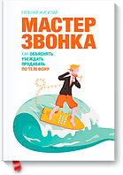Мастер звонка. Как объяснять, убеждать, продавать по телефону - Евгений Жигилий (бизнес - литература)