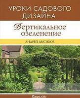 Андрей Лысиков Вертикальное озеленение. Уроки садового дизайна