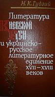 Гудзий Н. К. Литература Киевской Руси и украинско-русское литературное единение XVII - XVIII веков.