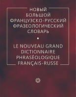 Новый большой французско-русский фразеологический словарь / Le nouveau grand dictionnaire phraseologique francais-russe