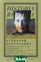 Борис Колоницкий Товарищ Керенский . Антимонархическая революция и формирование культа  вождя народа . Март - июнь 1917 года