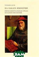 Татьяна Кущ На закате империи. Интеллектуальная среда поздней Византии