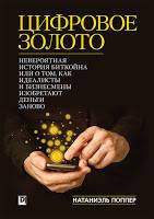 Натаниел Поппер Цифровое золото: невероятная история Биткойна, или как идеалисты и бизнесмены изобретают деньги заново