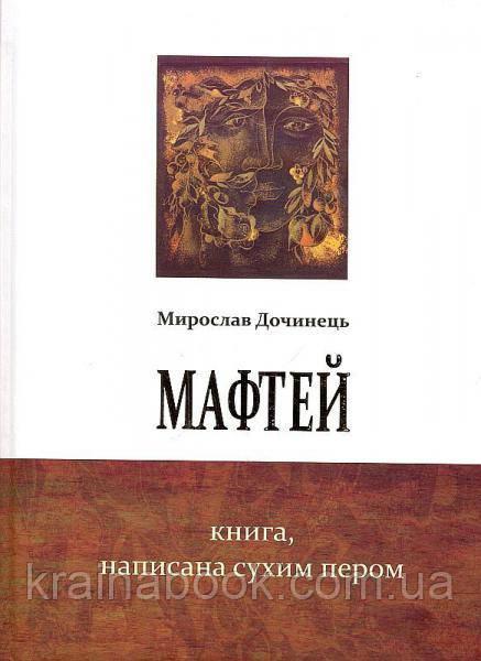 Мафтей. Книга, написана сухим пером. Дочинець Мирослав