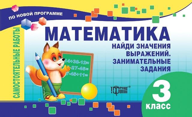 Самостоятельные работы. Математика 3 класс. Найди значения выражений. Занимательные задания. рус. (По новой пр