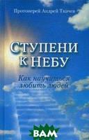 протоиерей Андрей Ткачев Ступени к Небу. Как научиться любить людей