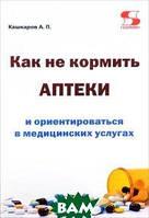 А. П. Кашкаров Как не кормить аптеки и ориентироваться в медицинских услугах