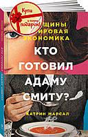 Кто готовил Адаму Смиту? Женщины и мировая экономика Марсал К
