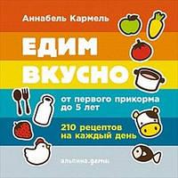 Аннабель Кармел Едим вкусно: 210 рецептов на каждый день от первого прикорма до 5 лет