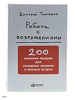 Работа с возражениями. 200 приемов продаж для холодных звонков и личных встреч Дмитрий Ткаченко