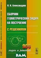 И. И. Александров Сборник геометрических задач на построение. С решениями
