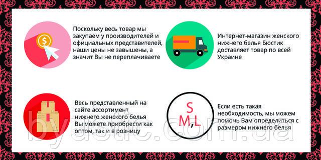 Поскольку весь товар мы закупаем у производителей и официальных представителей, наши цены не завышены, а значит Вы не переплачиваете. Весь представленный на сайте ассортимент нижнего женского белья Вы можете приобрести как оптом, так и в розницу. Интернет-магазин женского нижнего белья Бюстик доставляет товар по всей Украине. Если есть такая необходимость, мы можем помочь Вам определиться с размером нижнего белья.