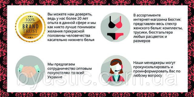 Вы можете нам доверять, ведь у нас более 20 лет опыта в данной сфере и мы как никто лучше понимаем желания прекрасной половины человечества касательно нижнего белья. Мы предлагаем сотрудничество оптовым покупателям по всей Украине. В ассортименте интернет-магазина женского нижнего белья Бюстик представлен весь спектр женского белья: комплекты, трусики, бюстгальтера любых расцветок и размеров. Наши менеджеры могут проконсультировать и проинформировать Вас по любому вопросу.