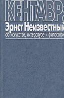 Кентавр: Эрнст Неизвестный об искусстве, литературе и философии